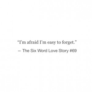 quotes, sad, tumblr, six word love story, easily forgotten