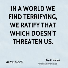 David Mamet - In a world we find terrifying, we ratify that which ...
