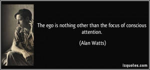 The ego is nothing other than the focus of conscious attention. - Alan ...