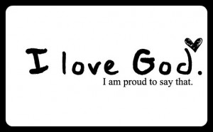 Love God. I Am Proud To Say That ~ Love Quote