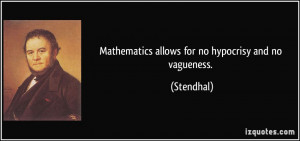 Mathematics allows for no hypocrisy and no vagueness. - Stendhal