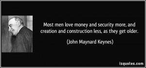 ... and construction less, as they get older. - John Maynard Keynes