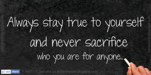 ... stay true to yourself and never sacrifice who you are for anyone