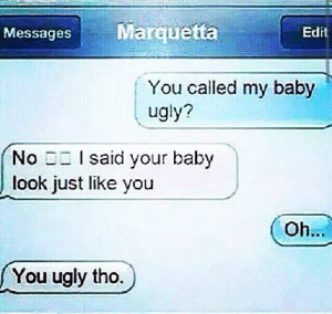 said your baby look just like you.. You are ugly tho!
