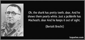 Oh, the shark has pretty teeth, dear, And he shows them pearly white ...