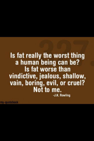 Is fat really the worst thing a human being can be? -J.K. Rowling