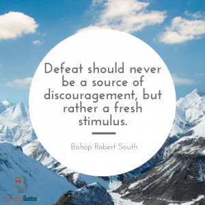 ... of discouragement, but rather a fresh stimulus.- Bishop Robert South