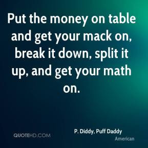 ... it down, split it up, and get your math on. - P. Diddy, Puff Daddy