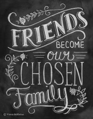 says our relatives are our biological family but with our friends ...