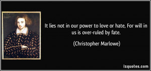 It lies not in our power to love or hate, For will in us is over-ruled ...