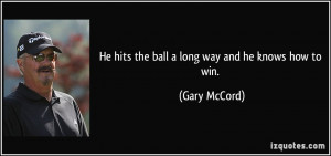 He hits the ball a long way and he knows how to win Gary McCord