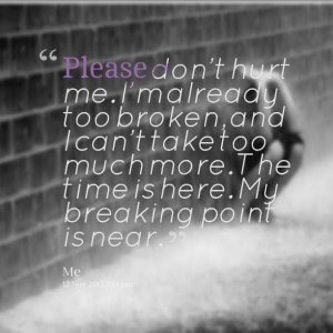 ... can't take too much more the time is here my breaking point is near