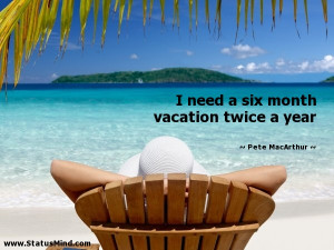 need a six month vacation twice a year - Funny Quotes - StatusMind.com ...