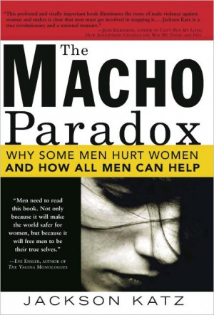 ... Macho Paradox: Why Some Men Hurt Women and and How All Men Can Help