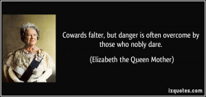 Cowards falter, but danger is often overcome by those who nobly dare ...
