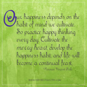 Happy thoughts quotes - Our happiness depends on the habit of mind we ...