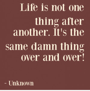 ... is not one thing after another its the same damn thing over and