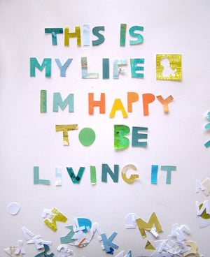 This is my life & i'm happy to be living it