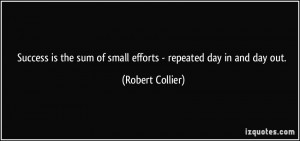 ... sum of small efforts - repeated day in and day out. - Robert Collier