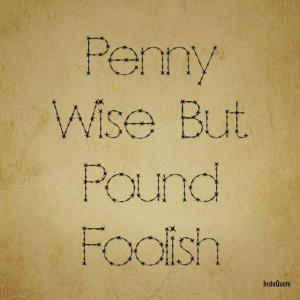 Don't be wise in small situations in life only to be foolish in the ...