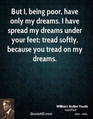 But I, being poor, have only my dreams. I have spread my dreams under ...