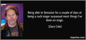 Being able to fantasize for a couple of days at being a rock singer ...