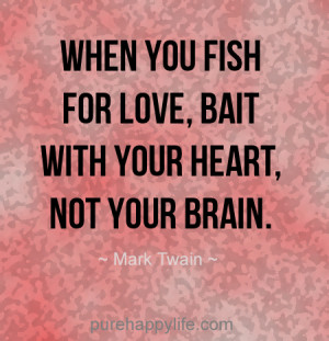 When you fish for love, bait with your heart, not your brain.