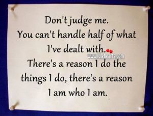 Don't judge me. You can't handle half of what I've dealt with ...