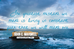 ... we can make in life is living in constant fear that we will make one