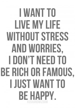 want to live my life without stress and worries, I don't need to be ...