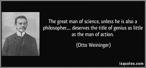 The great man of science, unless he is also a philosopher,... deserves ...