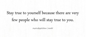 ... yourself because there are very few people who will stay true to you