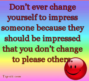 Don't ever change yourself to impress someone because they should be ...