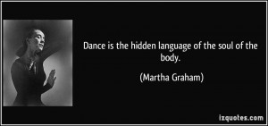 Dance is the hidden language of the soul of the body. - Martha Graham