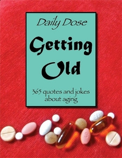 Daily Dose: Getting Old. 365 quotes and jokes about aging
