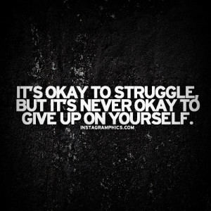 It's okay to struggle but it's never okay to give up on yourself
