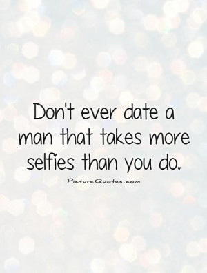 ... ever date a man that takes more selfies than you do Picture Quote #1