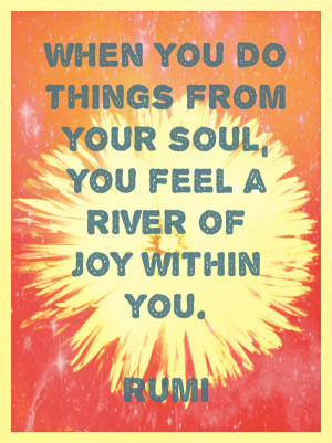 "... do things with Joy, you will feel a river of joy within you."" ~Rumi"