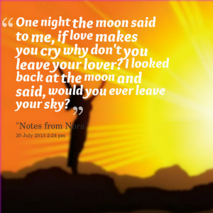 Quotes Picture: one night the moon said to me, if love makes you cry ...