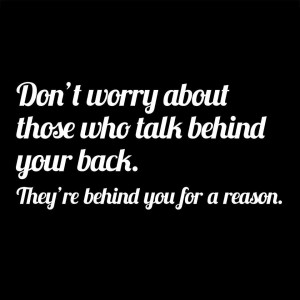 ... about those who talk behind your back, theyre behind you for a reason