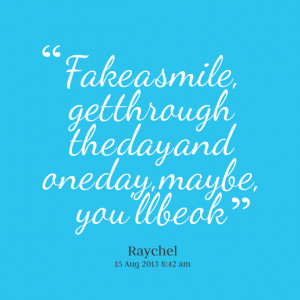 ... : fake a smile, get through the day and one day, maybe, you'll be ok