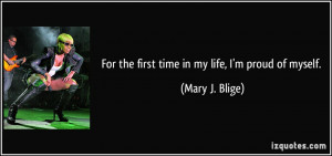 For the first time in my life, I'm proud of myself. - Mary J. Blige