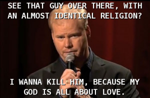 See that guy over there with an almost identical religion? I wanna ...