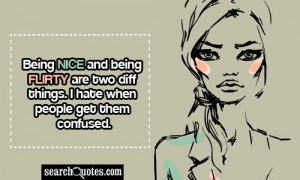 ... being flirty are two diff things. I hate when people get them confused
