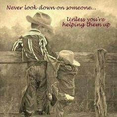 Never look down on someone...unless you are helping them up. Joey you ...