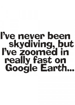 Funny Quote T Shirt - Never Been Skydiving but Zoomed Google Earth ...