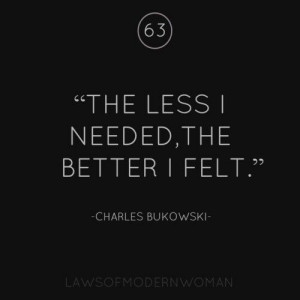 ... less I needed, the better I felt.' Charles Bukowski #lawsofmodernwoman