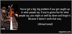 You've got a big, big problem if you get caught up in what people say ...