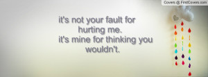 it's not your fault for hurting me. it's mine for thinking you wouldn ...
