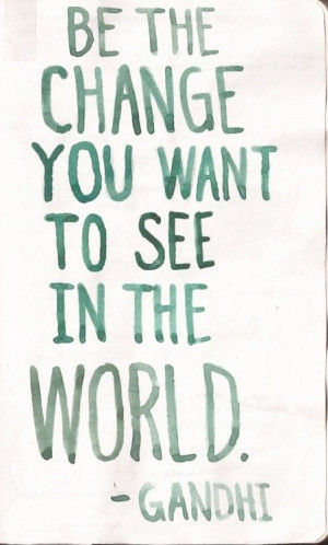 Be the change you want to see in the world - Gandhi. #Leader